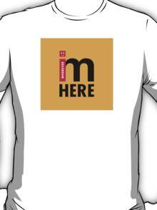 Wherever i GO, i'm HERE T-Shirt