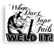 WHEN DUCT TAPE FAILS WELD IT Canvas Print