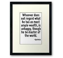 Whoever does not regard what he has as most ample wealth, is unhappy, though he be master of the world. Framed Print