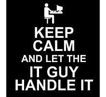 KEEP CALM AND LET THE IT GUY HANDLE IT Photographic Print