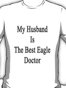 My Husband Is The Best Eagle Doctor  T-Shirt