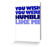You wish you were humble like me Greeting Card