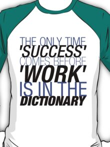 The Only Time 'SUCCESS' Comes Before 'WORK' Is In The DICTIONARY. T-Shirt