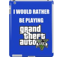 I Would Rather Be Playing - GTA V iPad Case/Skin