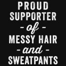 Proud Supporter Of Messy Hair And Sweatpants by designsbybri