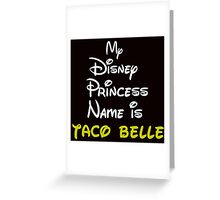 MY PRINCESS NAME IS TACO BELLE Greeting Card