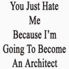You Just Hate Me Because I'm Going To Become An Architect  by supernova23