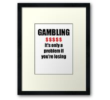 GAMBLING - it's only a problem if you're losing Framed Print