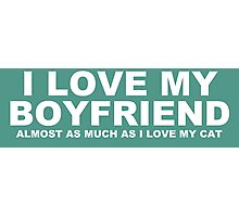 I LOVE MY BOYFRIEND Almost As Much As I Love My Cat Photographic Print