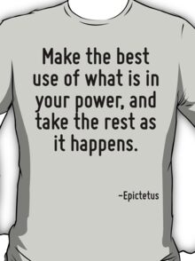 Make the best use of what is in your power, and take the rest as it happens. T-Shirt
