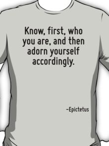 Know, first, who you are, and then adorn yourself accordingly. T-Shirt