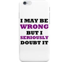 I MAY BE WRONG BUT I SERIOUSLY DOUBT IT iPhone Case/Skin