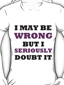 I MAY BE WRONG BUT I SERIOUSLY DOUBT IT T-Shirt