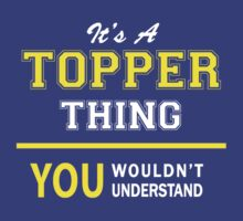 It's A TOPPER thing, you wouldn't understand !! by satro