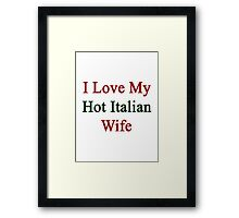 I Love My Hot Italian Wife  Framed Print