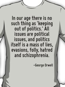 In our age there is no such thing as 'keeping out of politics.' All issues are political issues, and politics itself is a mass of lies, evasions, folly, hatred and schizophrenia. T-Shirt