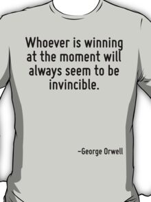 Whoever is winning at the moment will always seem to be invincible. T-Shirt