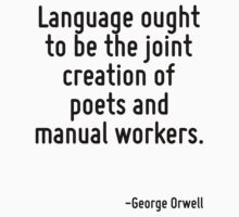 Language ought to be the joint creation of poets and manual workers. by Quotr