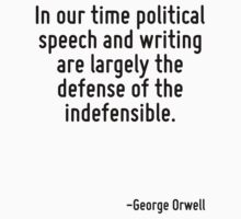 In our time political speech and writing are largely the defense of the indefensible. by Quotr