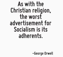 As with the Christian religion, the worst advertisement for Socialism is its adherents. by Quotr