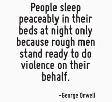 People sleep peaceably in their beds at night only because rough men stand ready to do violence on their behalf. by Quotr