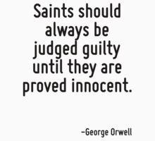 Saints should always be judged guilty until they are proved innocent. by Quotr