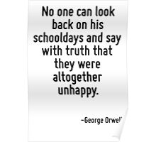 No one can look back on his schooldays and say with truth that they were altogether unhappy. Poster
