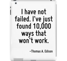 I have not failed. I've just found 10,000 ways that won't work. iPad Case/Skin