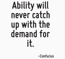 Ability will never catch up with the demand for it. by Quotr