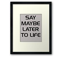 SAY MAYBE LATER TO LIFE Framed Print