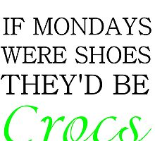 IF MONDAYS WERE SHOES THEY'D BE CROCS by Divertions