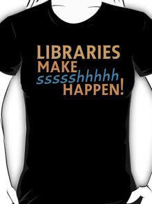 Libraries MAKE SHHHHH Happen! T-Shirt