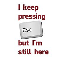 I Keep Pressing The Escape Key But I'm Still Here Photographic Print