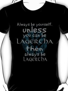 Be yourself unless you can be lagertha T-Shirt