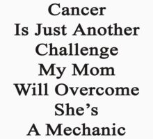 Cancer Is Just Another Challenge My Mom Will Overcome She's A Mechanic  by supernova23