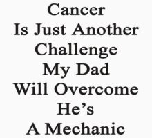 Cancer Is Just Another Challenge My Dad Will Overcome He's A Mechanic  by supernova23