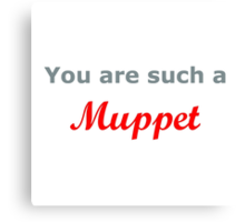 You are such a Muppet..... Canvas Print