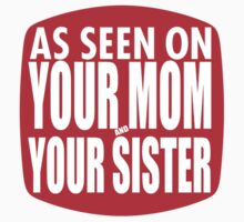 As Seen On Your Mom and Sister by stoopiditees
