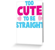 Too CUTE to be STRAIGHT!  Greeting Card