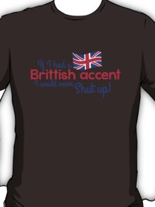 If I had a Brittish Accent - I would never shut up! T-Shirt