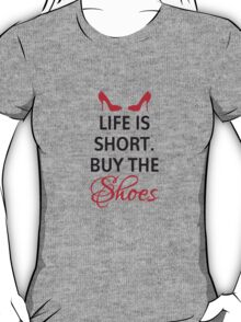 Life is short, buy the shoes. T-Shirt
