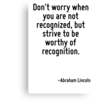 Don't worry when you are not recognized, but strive to be worthy of recognition. Canvas Print