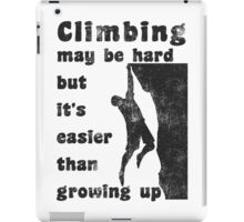 Rock Climbing May Be Hard But Easier Than Growing Up iPad Case/Skin