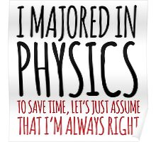 Hilarious 'I majored in physics. To save time, let's just assume that I'm always right' T-Shirt Poster