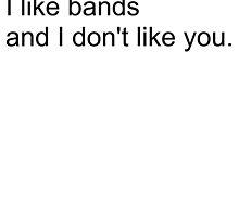 I like bands, and I don't like you. by Madison Rankin