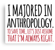 Hilarious 'I majored in anthropology. To save time, let's just assume that I'm always right' T-Shirt Canvas Print