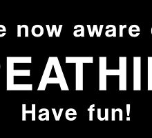 You are now aware of your breathing. Have fun! by bogratt