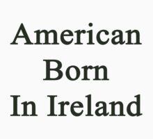 American Born In Ireland  by supernova23