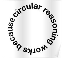 Awesome 'Circular Reasoning Works Because' Logic T-Shirt and Accessories Poster