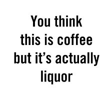 You think this is coffee but it's actually liquor by coolasstshirts